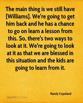 Randy Copeland  - The main thing is we still have [Williams]. We're going to get him back and he has a chance to go on learn a lesson from this. So, there's two ways to look at it. We're going to look at it as that we are blessed in this situation and the kids are going to learn from it.