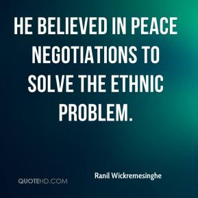 He believed in peace negotiations to solve the ethnic problem.