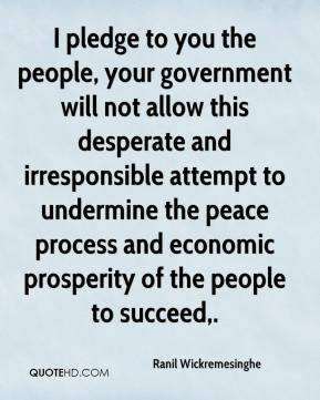 I pledge to you the people, your government will not allow this desperate and irresponsible attempt to undermine the peace process and economic prosperity of the people to succeed.