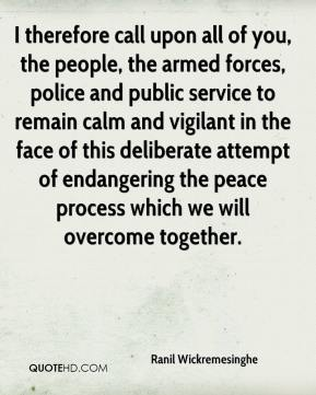 Ranil Wickremesinghe  - I therefore call upon all of you, the people, the armed forces, police and public service to remain calm and vigilant in the face of this deliberate attempt of endangering the peace process which we will overcome together.