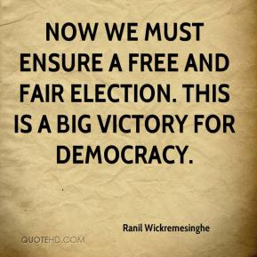 Ranil Wickremesinghe  - Now we must ensure a free and fair election. This is a big victory for democracy.