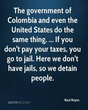 The government of Colombia and even the United States do the same thing, ... If you don't pay your taxes, you go to jail. Here we don't have jails, so we detain people.