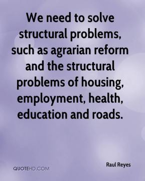 Raul Reyes  - We need to solve structural problems, such as agrarian reform and the structural problems of housing, employment, health, education and roads.