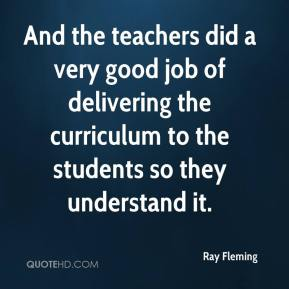 Ray Fleming  - And the teachers did a very good job of delivering the curriculum to the students so they understand it.