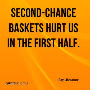 Ray Liberatore  - Second-chance baskets hurt us in the first half.
