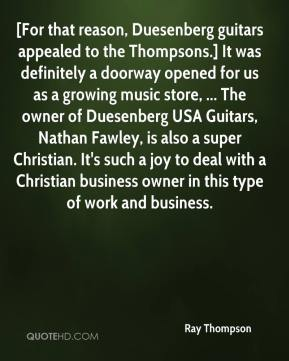 Ray Thompson  - [For that reason, Duesenberg guitars appealed to the Thompsons.] It was definitely a doorway opened for us as a growing music store, ... The owner of Duesenberg USA Guitars, Nathan Fawley, is also a super Christian. It's such a joy to deal with a Christian business owner in this type of work and business.