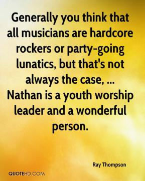 Ray Thompson  - Generally you think that all musicians are hardcore rockers or party-going lunatics, but that's not always the case, ... Nathan is a youth worship leader and a wonderful person.
