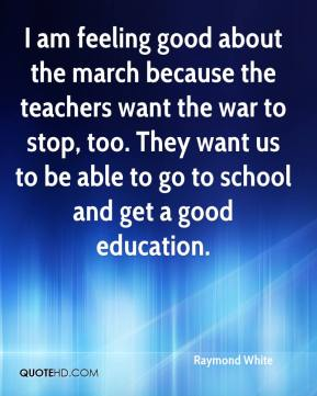 I am feeling good about the march because the teachers want the war to stop, too. They want us to be able to go to school and get a good education.