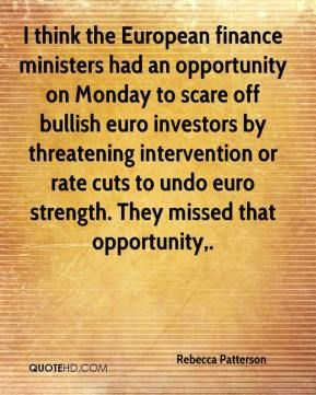 Rebecca Patterson  - I think the European finance ministers had an opportunity on Monday to scare off bullish euro investors by threatening intervention or rate cuts to undo euro strength. They missed that opportunity.