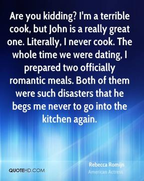 Are you kidding? I'm a terrible cook, but John is a really great one. Literally, I never cook. The whole time we were dating, I prepared two officially romantic meals. Both of them were such disasters that he begs me never to go into the kitchen again.