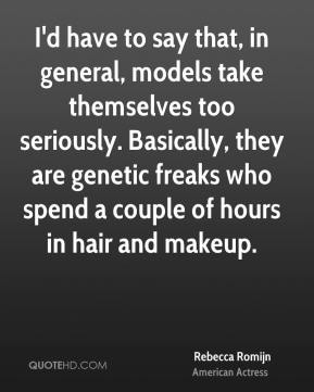 Rebecca Romijn - I'd have to say that, in general, models take themselves too seriously. Basically, they are genetic freaks who spend a couple of hours in hair and makeup.