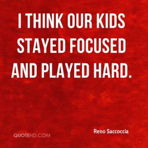 Reno Saccoccia  - I think our kids stayed focused and played hard.