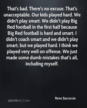 Reno Saccoccia  - That's bad. There's no excuse. That's unacceptable. Our kids played hard. We didn't play smart. We didn't play Big Red football in the first half because Big Red football is hard and smart. I didn't coach smart and we didn't play smart, but we played hard. I think we played very well on offense. We just made some dumb mistakes that's all, including myself.