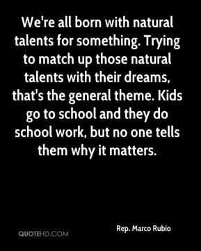 We're all born with natural talents for something. Trying to match up those natural talents with their dreams, that's the general theme. Kids go to school and they do school work, but no one tells them why it matters.