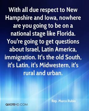 Rep. Marco Rubio  - With all due respect to New Hampshire and Iowa, nowhere are you going to be on a national stage like Florida. You're going to get questions about Israel, Latin America, immigration. It's the old South, it's Latin, it's Midwestern, it's rural and urban.