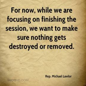Rep. Michael Lawlor  - For now, while we are focusing on finishing the session, we want to make sure nothing gets destroyed or removed.