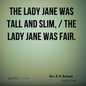 Rev. R. H. Barham  - The Lady Jane was tall and slim, / The Lady Jane was fair.