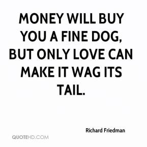 Richard Friedman  - Money will buy you a fine dog, but only love can make it wag its tail.