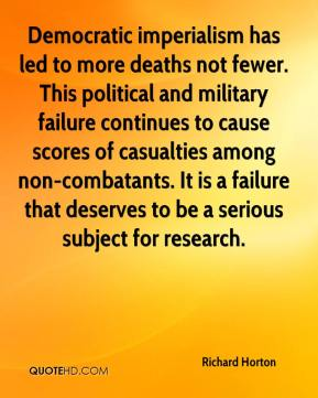 Richard Horton  - Democratic imperialism has led to more deaths not fewer. This political and military failure continues to cause scores of casualties among non-combatants. It is a failure that deserves to be a serious subject for research.