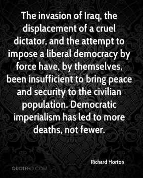 Richard Horton  - The invasion of Iraq, the displacement of a cruel dictator, and the attempt to impose a liberal democracy by force have, by themselves, been insufficient to bring peace and security to the civilian population. Democratic imperialism has led to more deaths, not fewer.