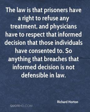 Richard Horton  - The law is that prisoners have a right to refuse any treatment, and physicians have to respect that informed decision that those individuals have consented to. So anything that breaches that informed decision is not defensible in law.