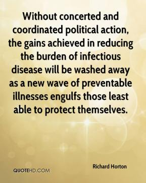 Richard Horton  - Without concerted and coordinated political action, the gains achieved in reducing the burden of infectious disease will be washed away as a new wave of preventable illnesses engulfs those least able to protect themselves.