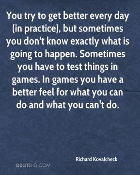Richard Kovalcheck  - You try to get better every day (in practice), but sometimes you don't know exactly what is going to happen. Sometimes you have to test things in games. In games you have a better feel for what you can do and what you can't do.