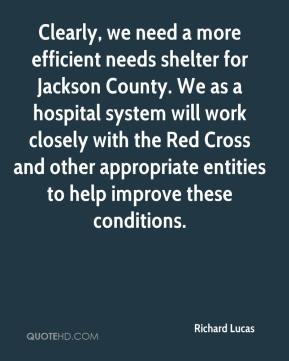 Richard Lucas  - Clearly, we need a more efficient needs shelter for Jackson County. We as a hospital system will work closely with the Red Cross and other appropriate entities to help improve these conditions.