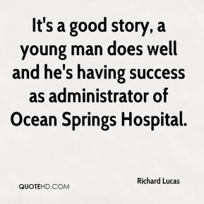 It's a good story, a young man does well and he's having success as administrator of Ocean Springs Hospital.