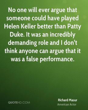 Richard Masur - No one will ever argue that someone could have played Helen Keller better than Patty Duke. It was an incredibly demanding role and I don't think anyone can argue that it was a false performance.