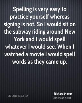 Richard Masur - Spelling is very easy to practice yourself whereas signing is not. So I would sit on the subway riding around New York and I would spell whatever I would see. When I watched a movie I would spell words as they came up.