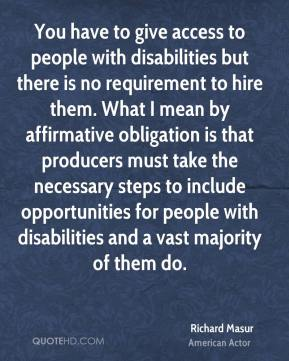 You have to give access to people with disabilities but there is no requirement to hire them. What I mean by affirmative obligation is that producers must take the necessary steps to include opportunities for people with disabilities and a vast majority of them do.