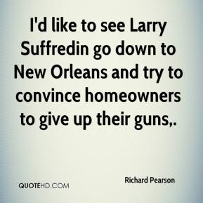 Richard Pearson  - I'd like to see Larry Suffredin go down to New Orleans and try to convince homeowners to give up their guns.