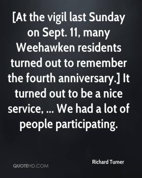 Richard Turner  - [At the vigil last Sunday on Sept. 11, many Weehawken residents turned out to remember the fourth anniversary.] It turned out to be a nice service, ... We had a lot of people participating.