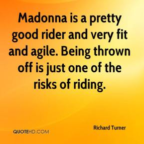 Richard Turner  - Madonna is a pretty good rider and very fit and agile. Being thrown off is just one of the risks of riding.