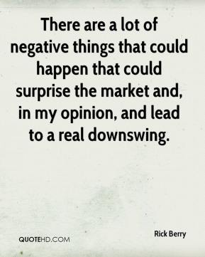 Rick Berry  - There are a lot of negative things that could happen that could surprise the market and, in my opinion, and lead to a real downswing.