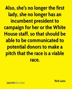 Rick Lazio  - Also, she's no longer the first lady, she no longer has an incumbent president to campaign for her or the White House staff, so that should be able to be communicated to potential donors to make a pitch that the race is a viable race.
