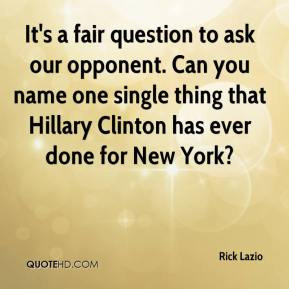 Rick Lazio  - It's a fair question to ask our opponent. Can you name one single thing that Hillary Clinton has ever done for New York?
