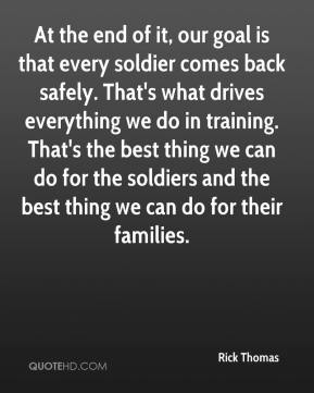 Rick Thomas  - At the end of it, our goal is that every soldier comes back safely. That's what drives everything we do in training. That's the best thing we can do for the soldiers and the best thing we can do for their families.