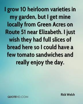 Rick Welch  - I grow 10 heirloom varieties in my garden, but I get mine locally from Green Acres on Route 51 near Elizabeth. I just wish they had full slices of bread here so I could have a few tomato sandwiches and really enjoy the day.