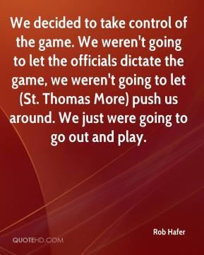 Rob Hafer  - We decided to take control of the game. We weren't going to let the officials dictate the game, we weren't going to let (St. Thomas More) push us around. We just were going to go out and play.