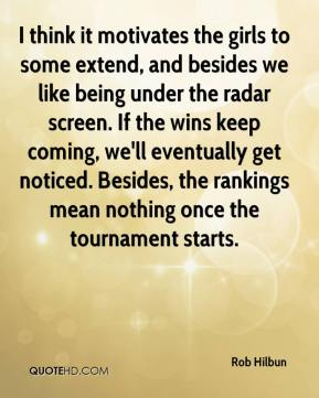 Rob Hilbun  - I think it motivates the girls to some extend, and besides we like being under the radar screen. If the wins keep coming, we'll eventually get noticed. Besides, the rankings mean nothing once the tournament starts.
