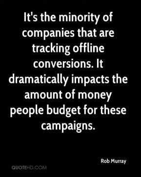 Rob Murray  - It's the minority of companies that are tracking offline conversions. It dramatically impacts the amount of money people budget for these campaigns.