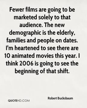 Robert Bucksbaum  - Fewer films are going to be marketed solely to that audience. The new demographic is the elderly, families and people on dates. I'm heartened to see there are 10 animated movies this year. I think 2006 is going to see the beginning of that shift.