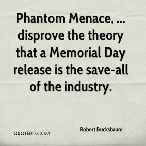 Robert Bucksbaum  - Phantom Menace, ... disprove the theory that a Memorial Day release is the save-all of the industry.