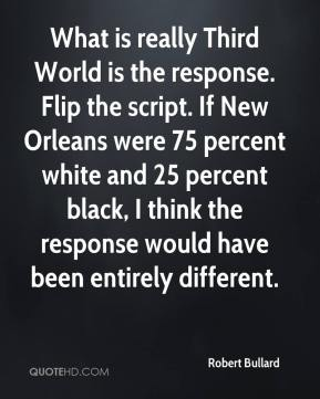 Robert Bullard  - What is really Third World is the response. Flip the script. If New Orleans were 75 percent white and 25 percent black, I think the response would have been entirely different.