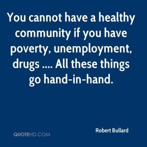You cannot have a healthy community if you have poverty, unemployment, drugs .... All these things go hand-in-hand.
