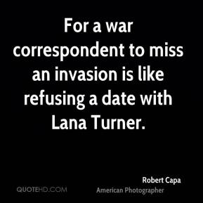 Robert Capa - For a war correspondent to miss an invasion is like refusing a date with Lana Turner.