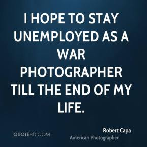 I hope to stay unemployed as a war photographer till the end of my life.