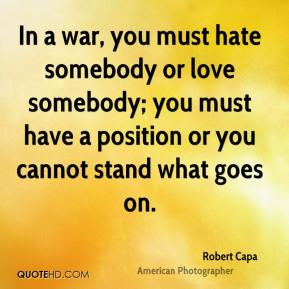 In a war, you must hate somebody or love somebody; you must have a position or you cannot stand what goes on.